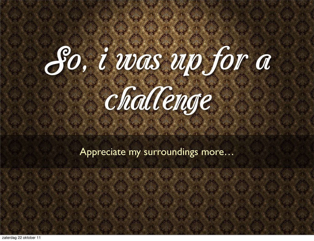 So, i was up for a challenge Appreciate my surr...