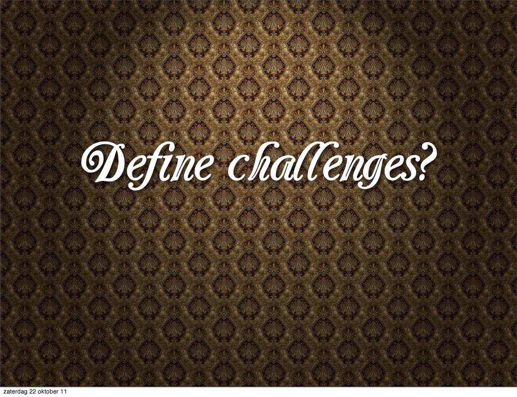 Define challenges? zaterdag 22 oktober 11
