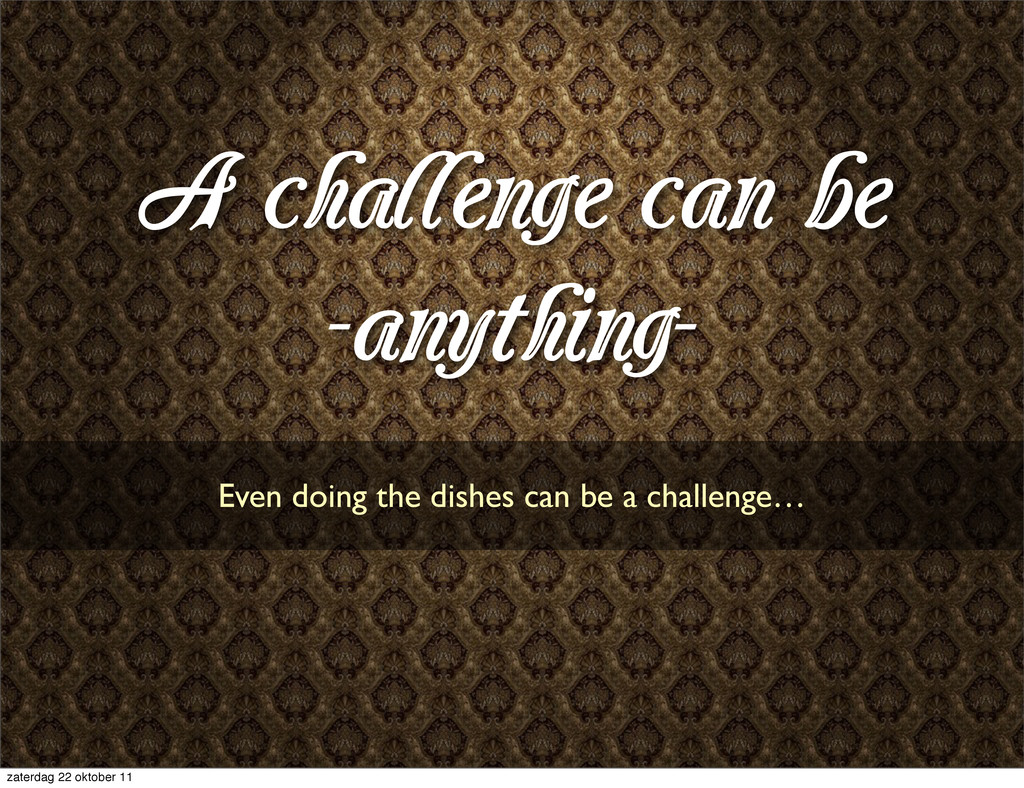A challenge can be -anything- Even doing the di...