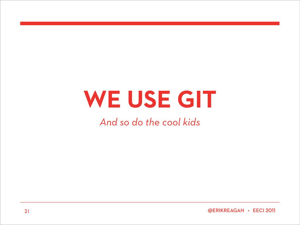 ERIKREAGAN • EECI 21 WE USE GIT And so do the c...