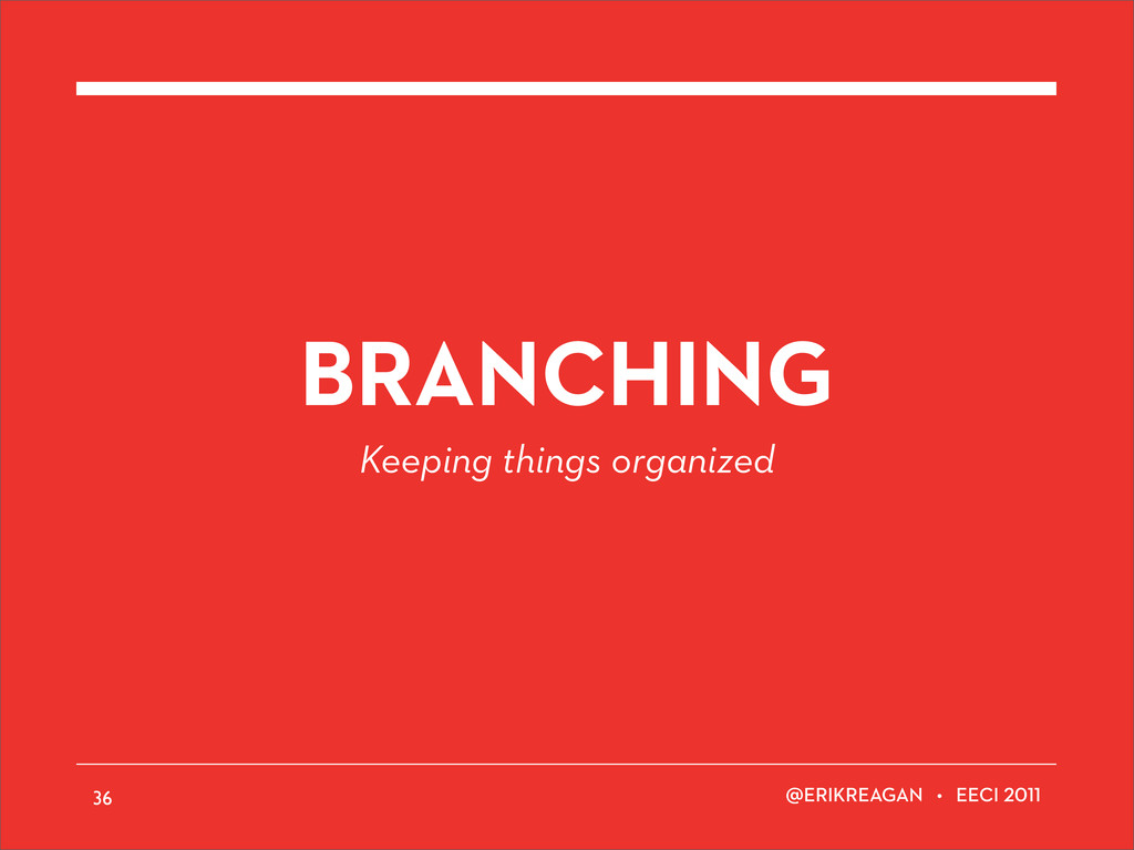 ERIKREAGAN • EECI BRANCHING Keeping things orga...