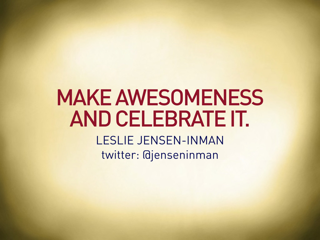 MAKE AWESOMENESS AND CELEBRATE IT. LESLIE JENSE...