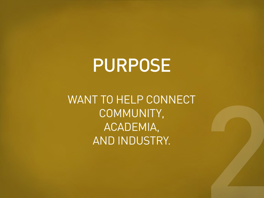 PURPOSE 2 WANT TO HELP CONNECT COMMUNITY, ACADE...