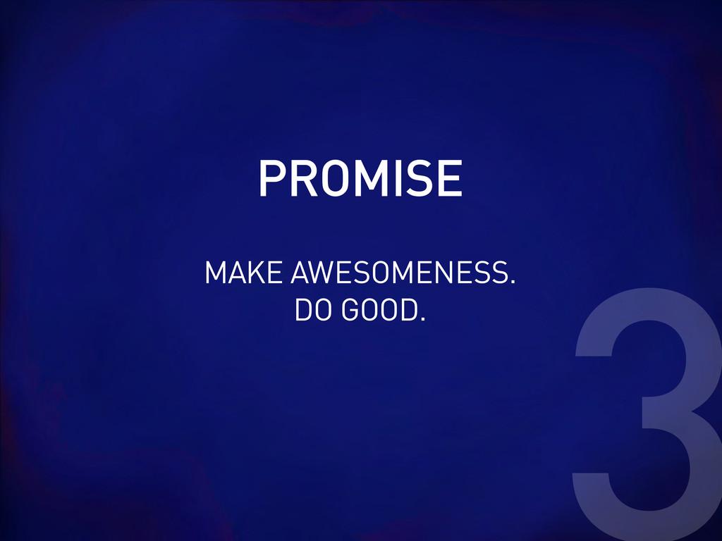 PROMISE 3 MAKE AWESOMENESS. DO GOOD.