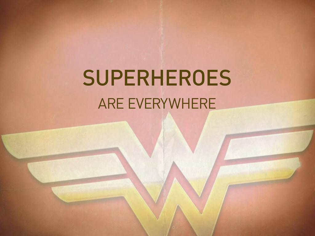 ARE EVERYWHERE SUPERHEROES