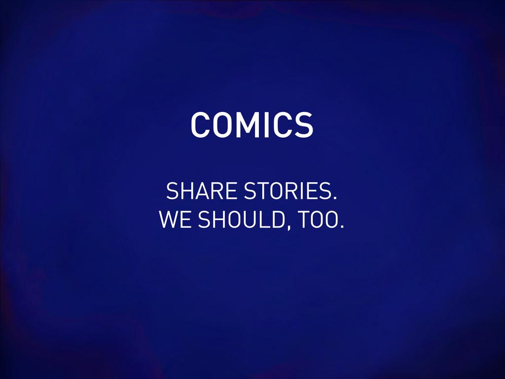 SHARE STORIES. WE SHOULD, TOO. COMICS