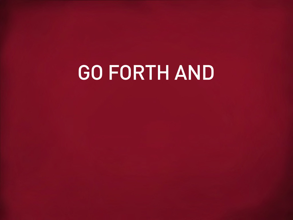 GO FORTH AND