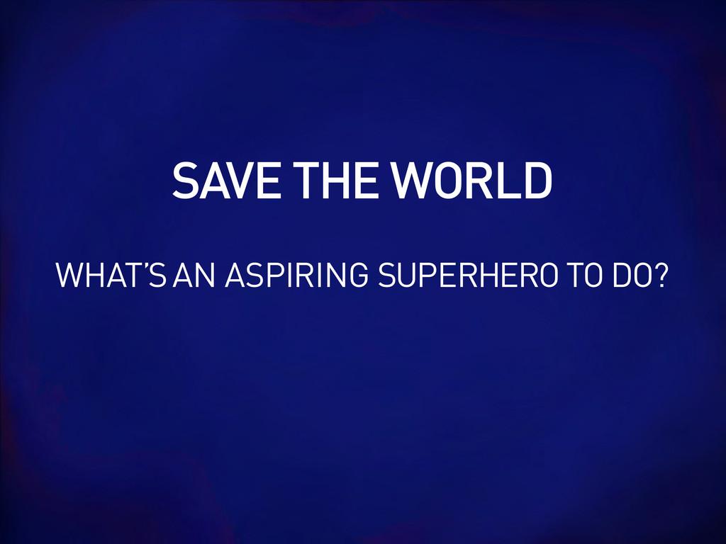 SAVE THE WORLD WHAT'S AN ASPIRING SUPERHERO TO ...