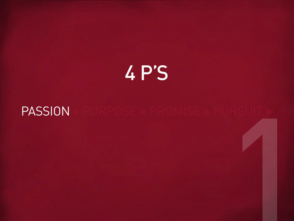 PASSION > PURPOSE > PROMISE > PURSUIT > 4 P'S 1