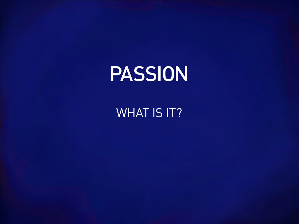 WHAT IS IT? PASSION