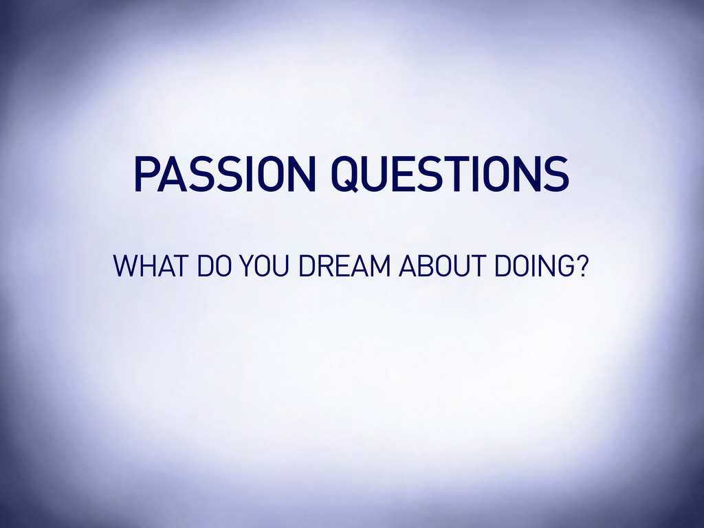 WHAT DO YOU DREAM ABOUT DOING? PASSION QUESTIONS