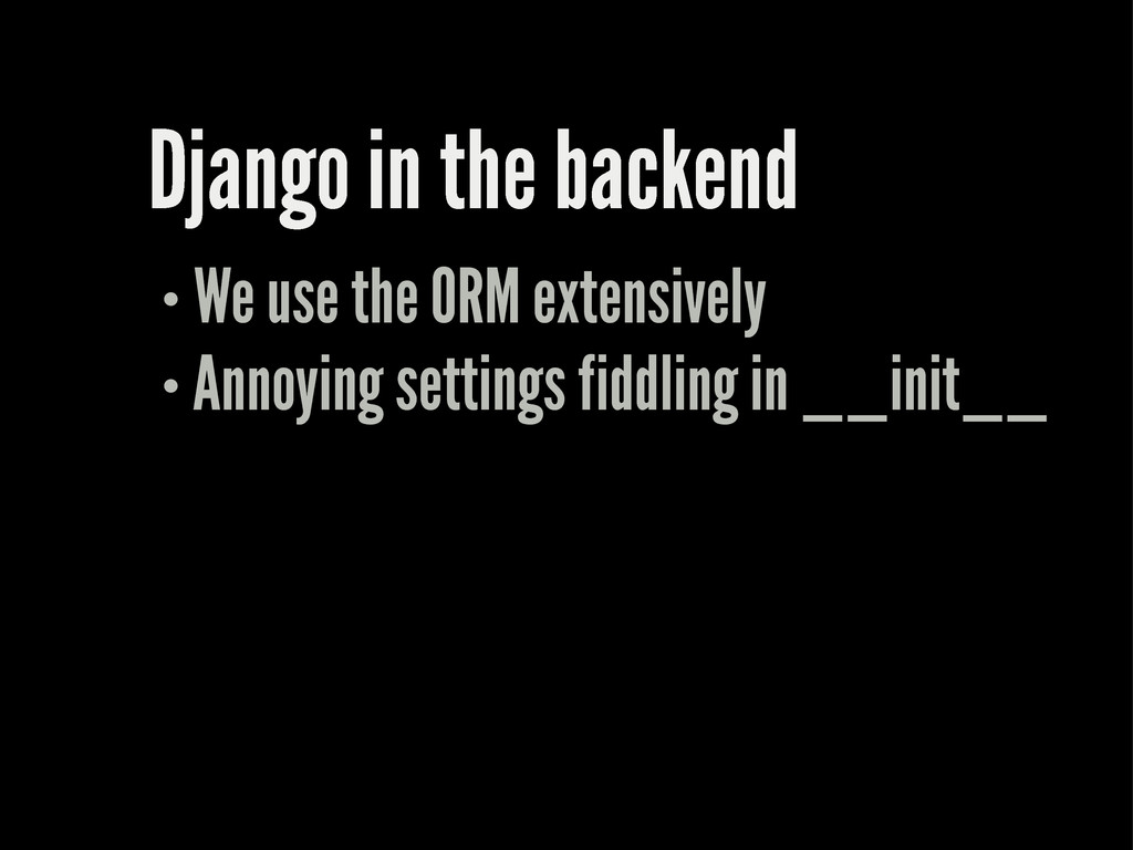 Django in the backend We use the ORM extensivel...