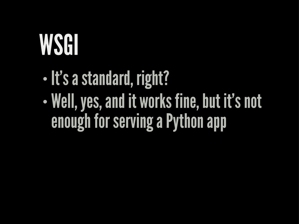 WSGI It's a standard, right? Well, yes, and it ...