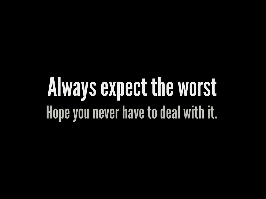 Always expect the worst Hope you never have to ...