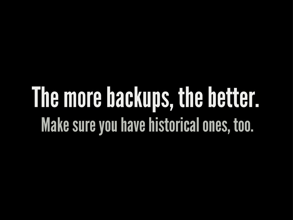 The more backups, the better. Make sure you hav...