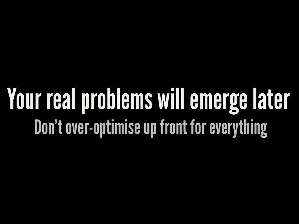 Your real problems will emerge later Don't over...