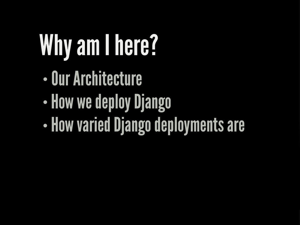 Why am I here? Our Architecture How we deploy D...