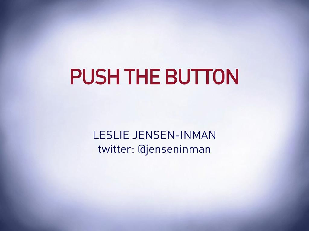 PUSH THE BUTTON LESLIE JENSEN-INMAN twitter: @j...
