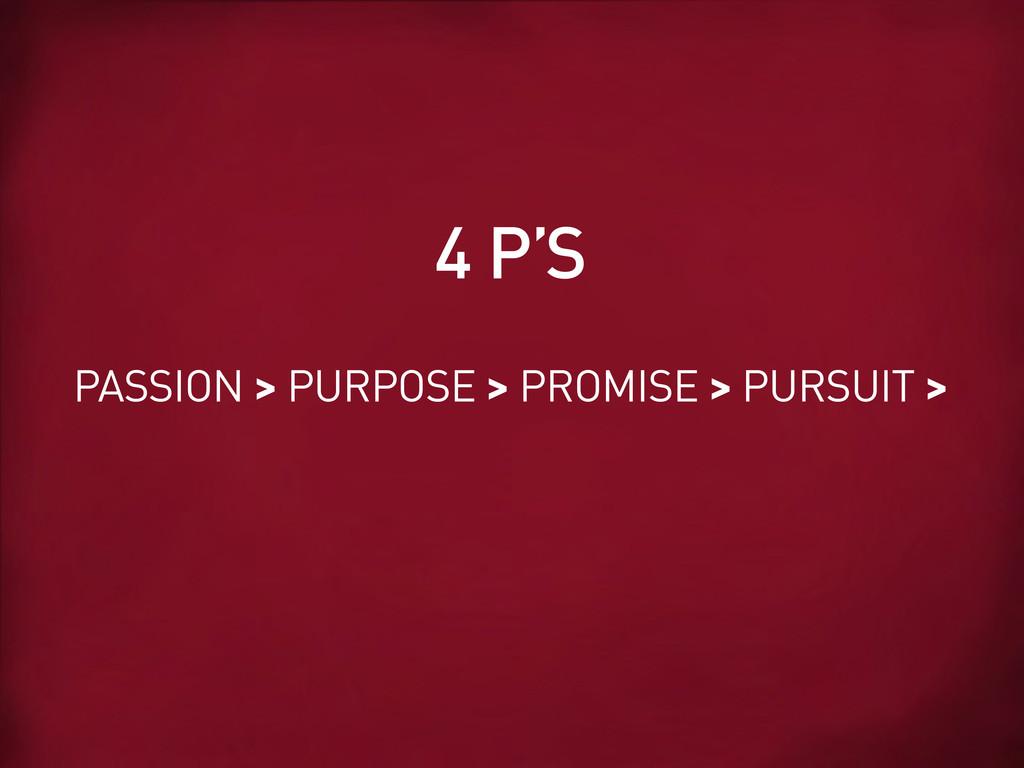 PASSION > PURPOSE > PROMISE > PURSUIT > 4 P'S