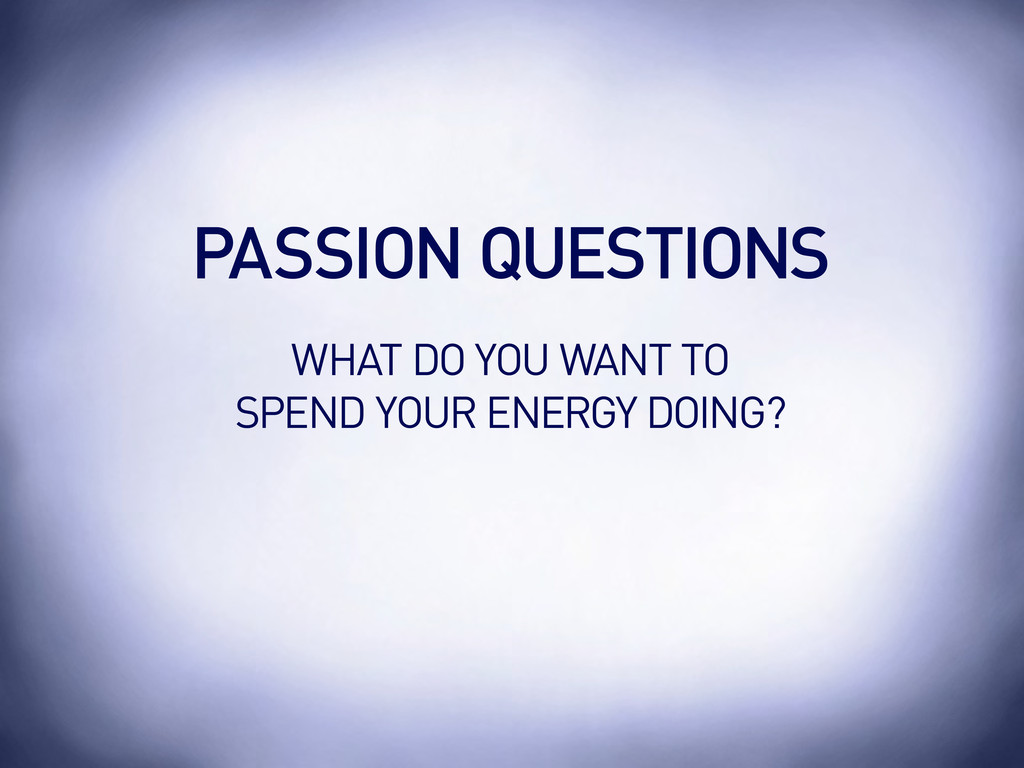 PASSION QUESTIONS WHAT DO YOU WANT TO SPEND YOU...