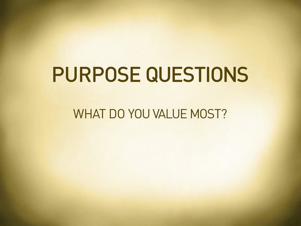 WHAT DO YOU VALUE MOST? PURPOSE QUESTIONS