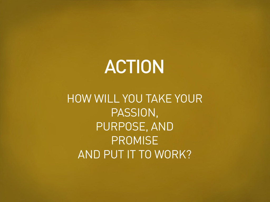 HOW WILL YOU TAKE YOUR PASSION, PURPOSE, AND PR...