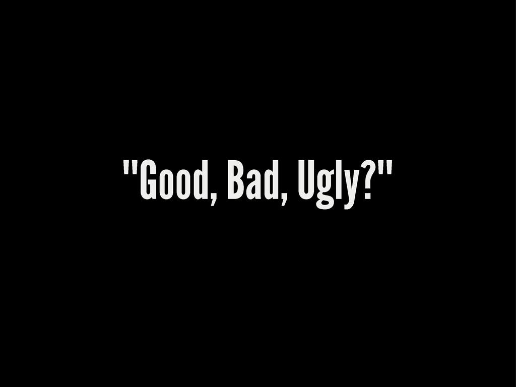 """""Good, Bad, Ugly?"""""