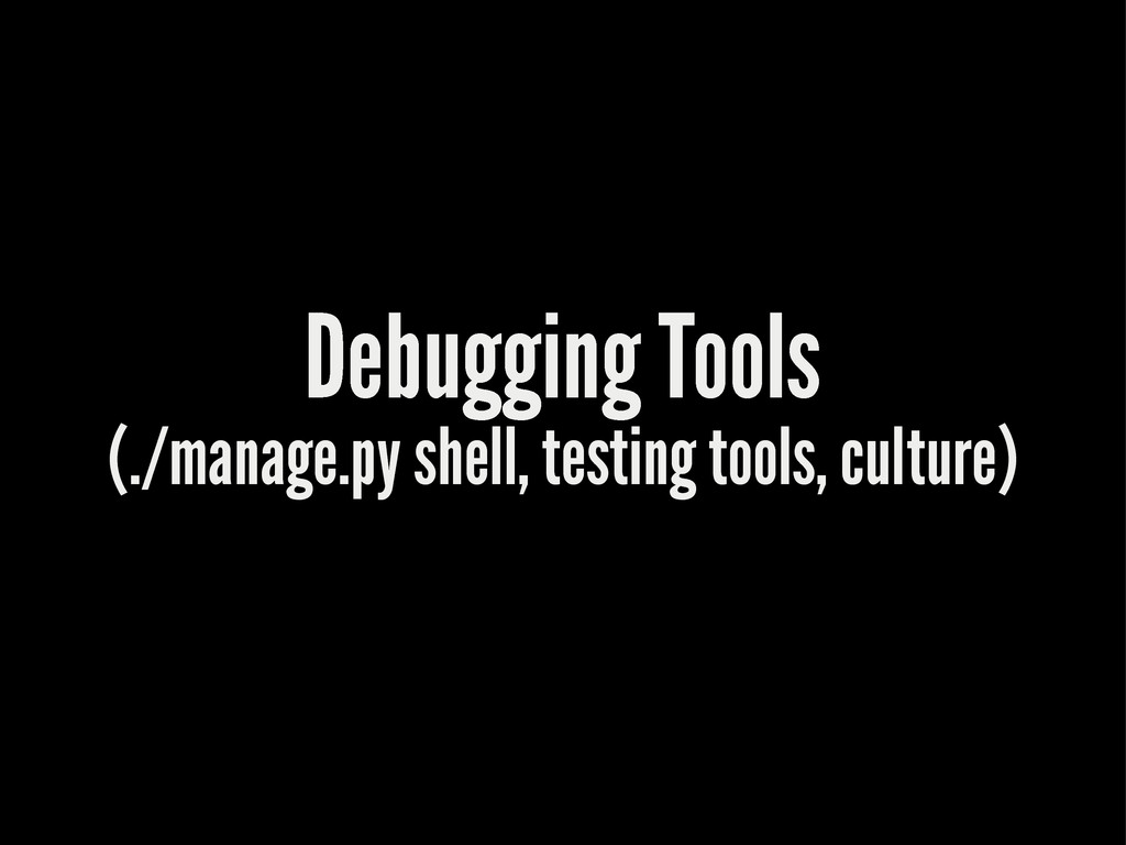 Debugging Tools (./manage.py shell, testing too...