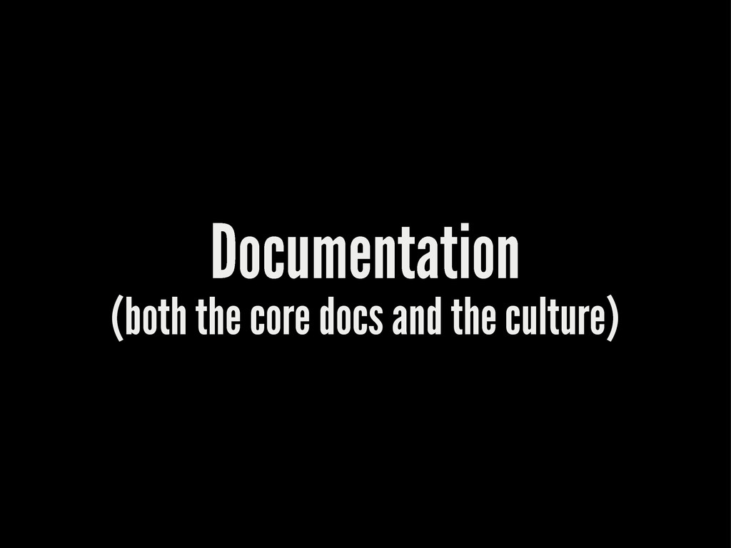 Documentation (both the core docs and the cultu...