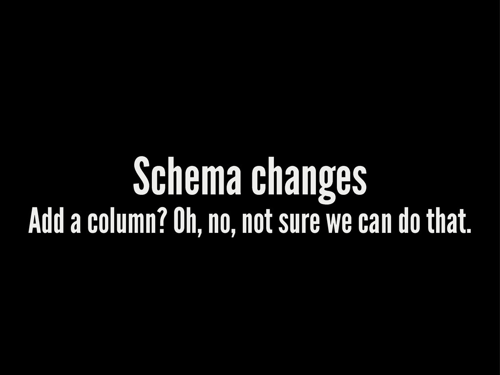 Schema changes Add a column? Oh, no, not sure w...