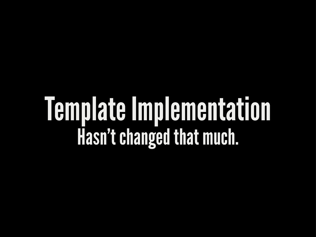 Template Implementation Hasn't changed that muc...