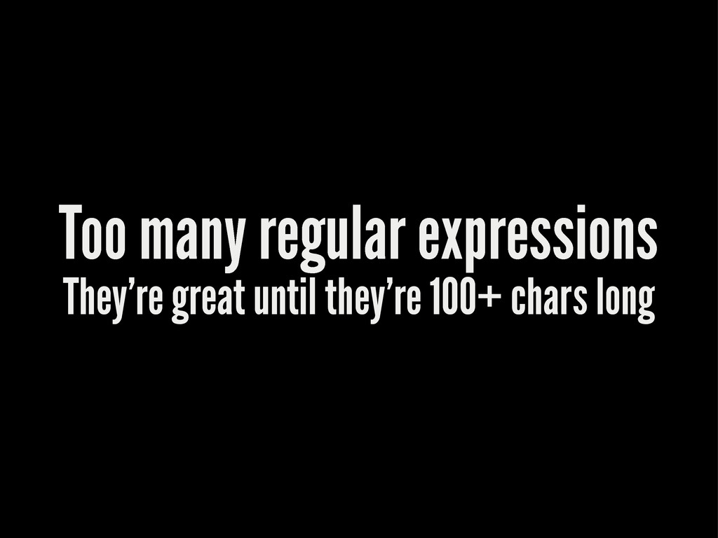 Too many regular expressions They're great unti...