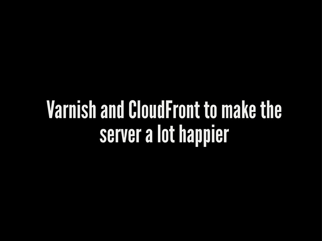 Varnish and CloudFront to make the server a lot...