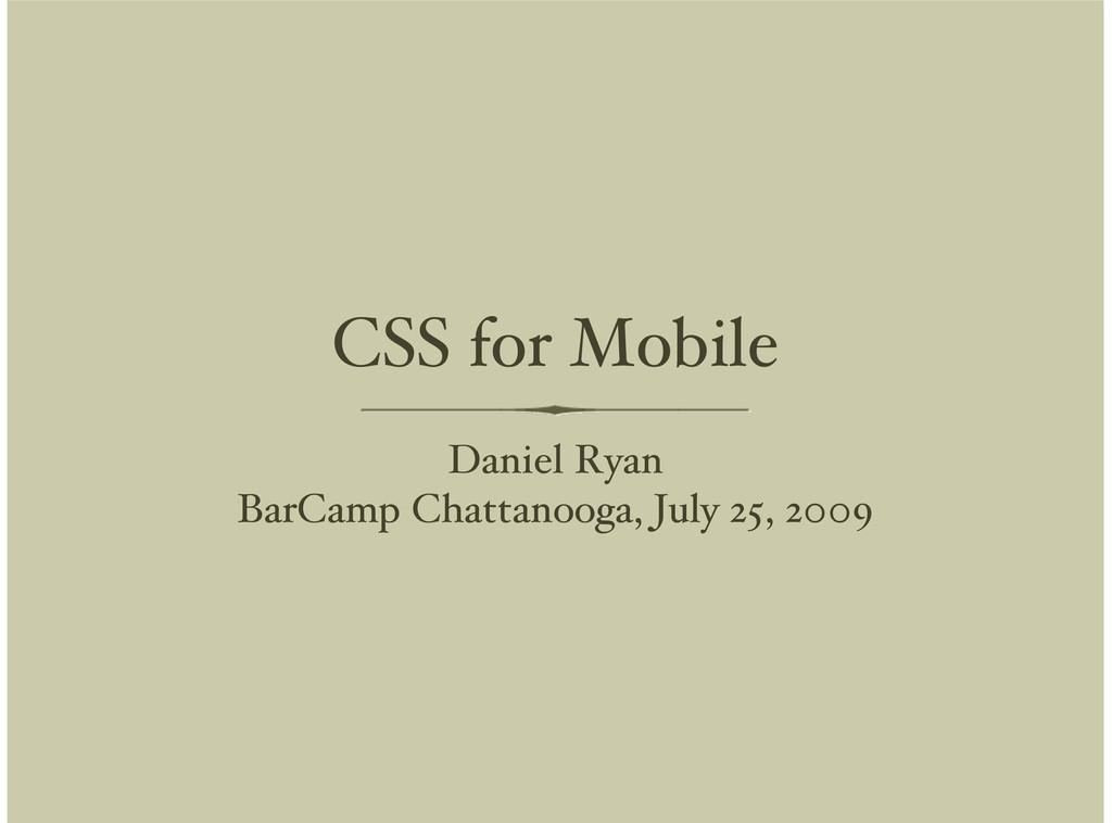 CSS for Mobile Daniel Ryan BarCamp Chattanooga,...