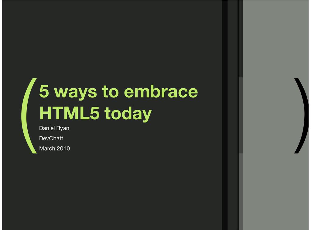 ( ) 5 ways to embrace HTML5 today Daniel Ryan D...