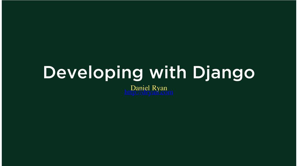 Developing with Django Daniel Ryan http://dryan...