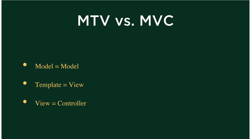MTV vs. MVC Model = Model Template = View View ...