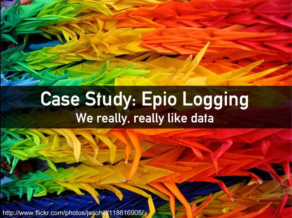 Case Study: Epio Logging We really, really like...