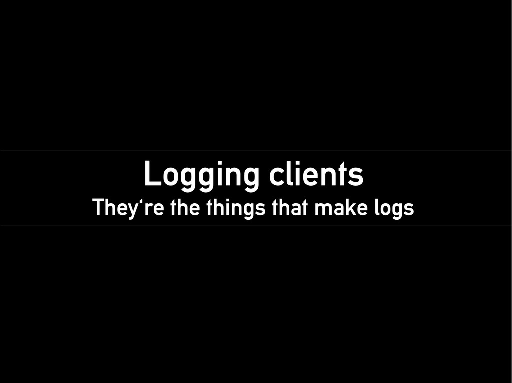 Logging clients They're the things that make lo...