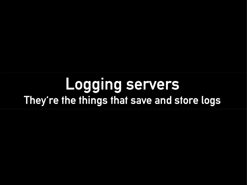 Logging servers They're the things that save an...