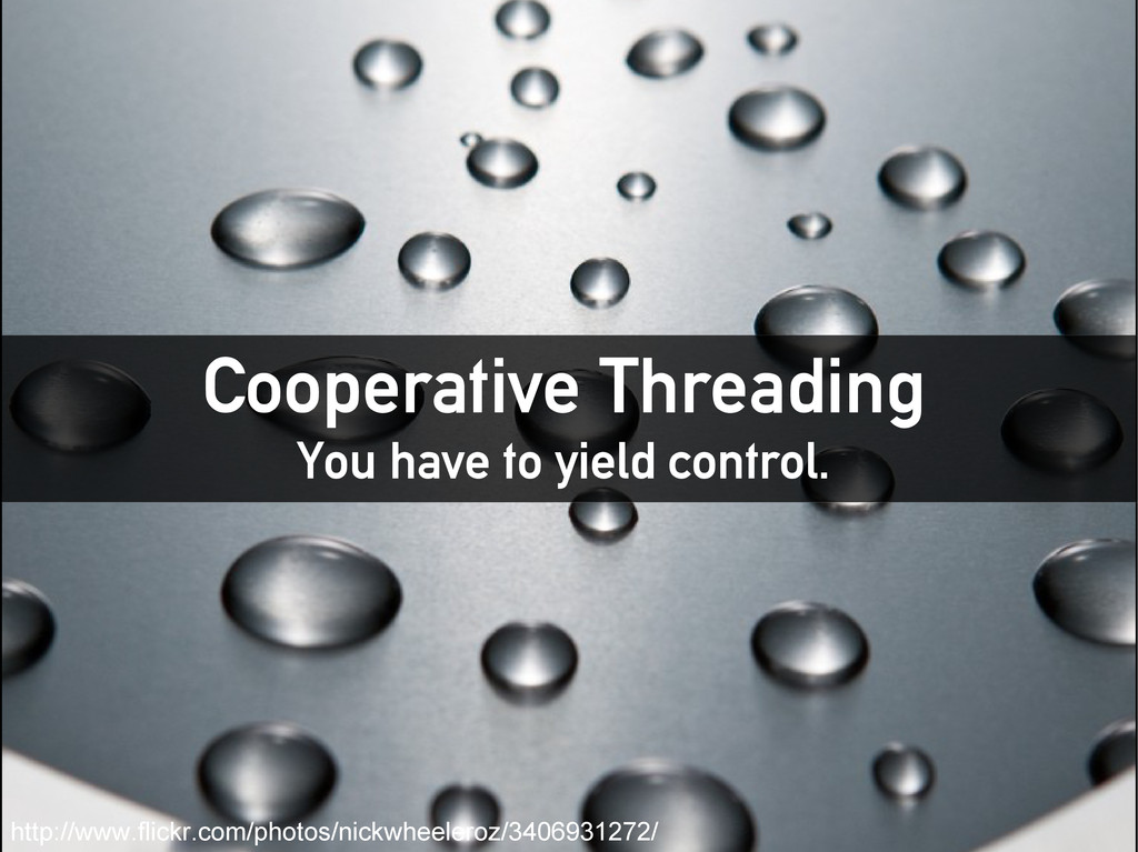 Cooperative Threading You have to yield control...