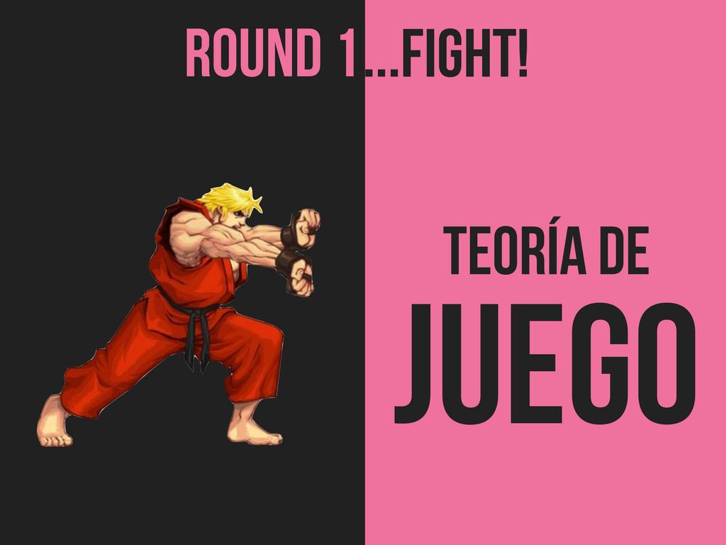 TEORÍA de Juego ROUND 1...FIGHT!