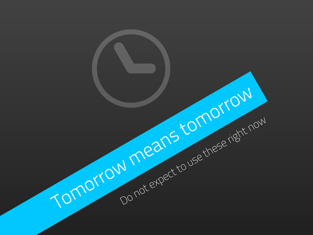 Tomorrow means tomorrow Do not expect to use th...