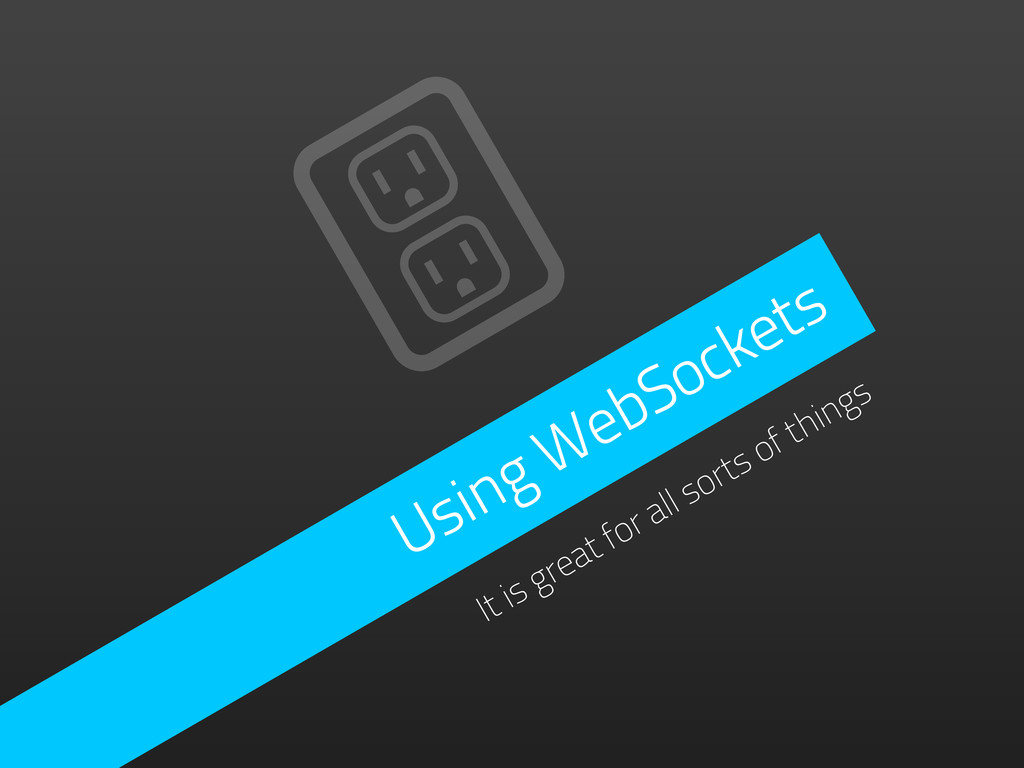 Using WebSockets It is great for all sorts of t...