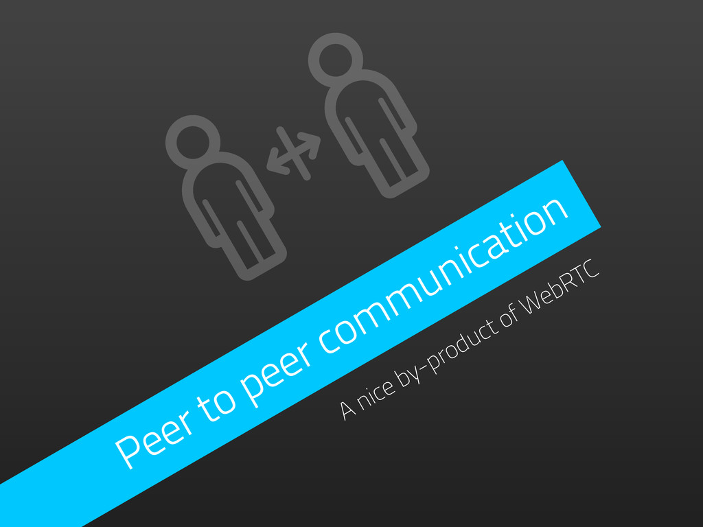 Peer to peer communication A nice by-product of...