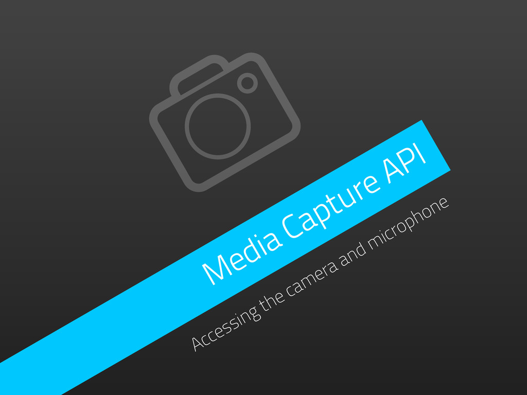 Media Capture API Accessing the camera and micr...