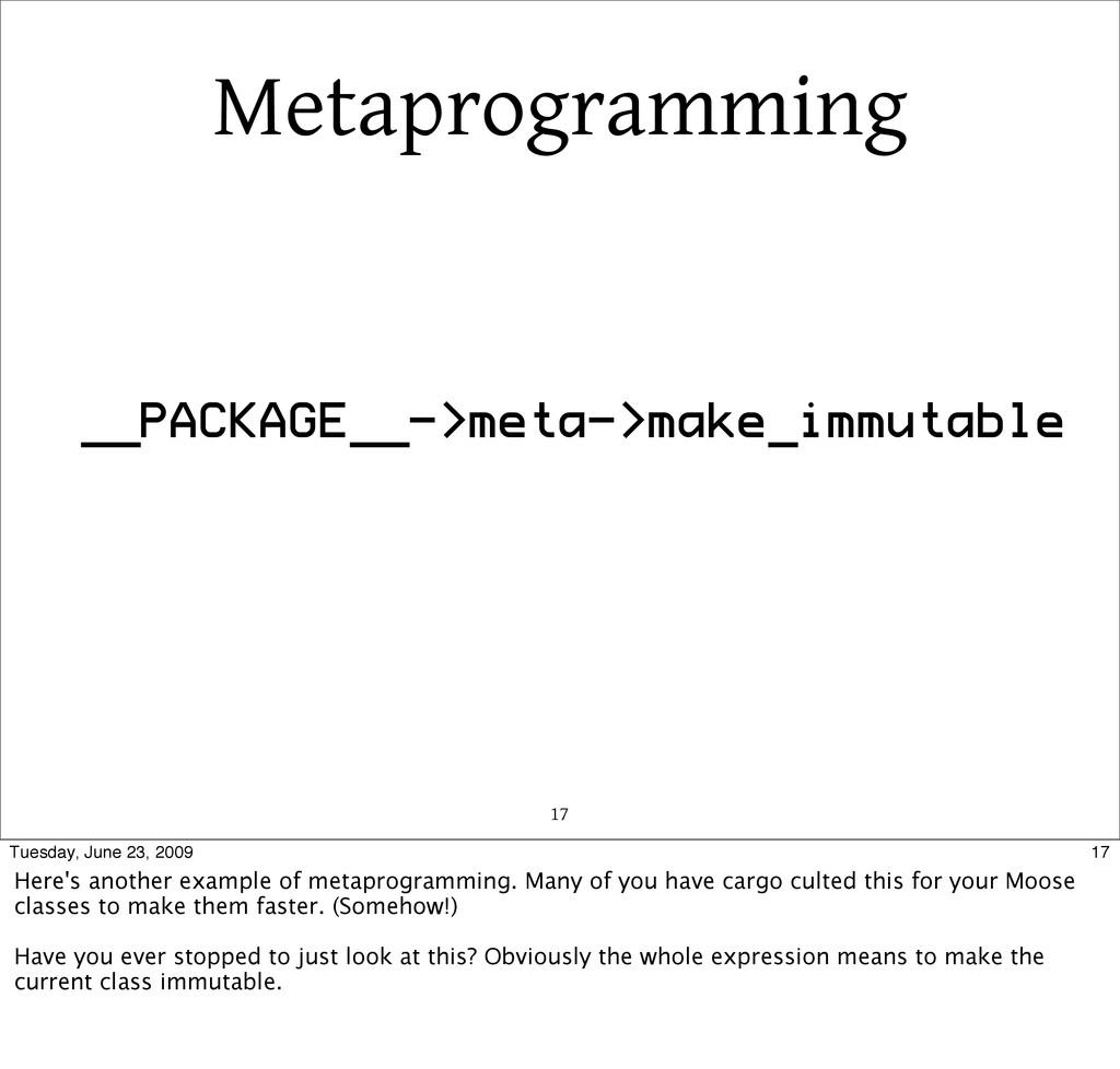 Metaprogramming 17 __PACKAGE__->meta->make_immu...