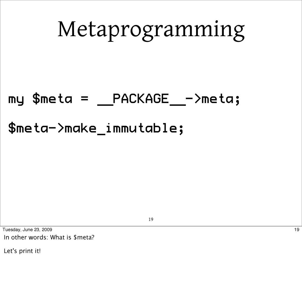 Metaprogramming 19 my $meta = __PACKAGE__->meta...