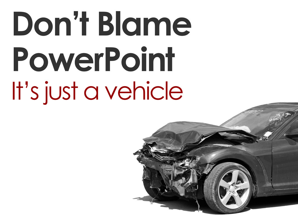 Don't Blame PowerPoint It's just a vehicle