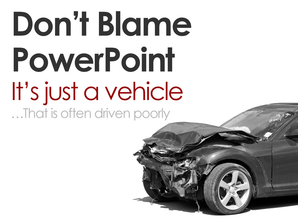 Don't Blame PowerPoint It's just a vehicle …Tha...